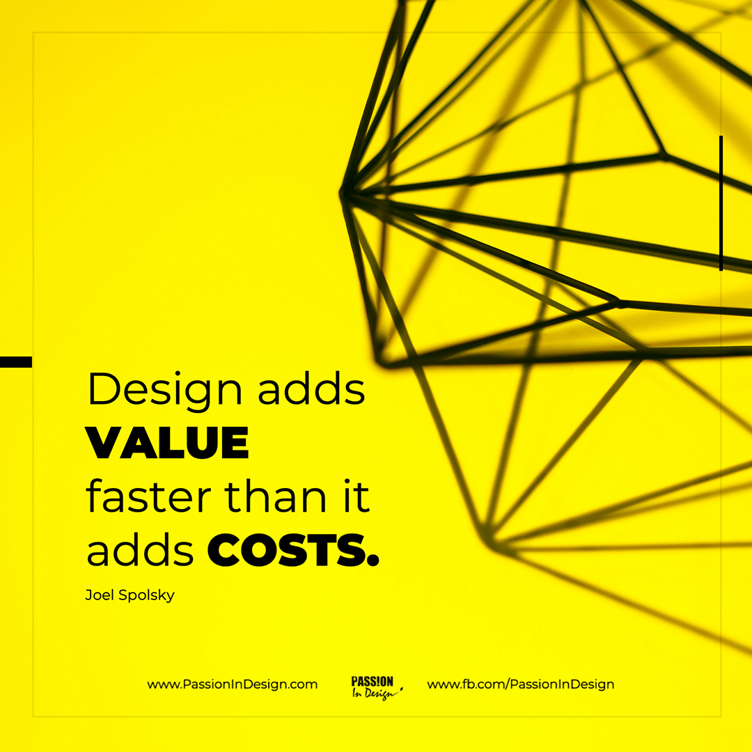 Design adds value faster than it adds costs. - Joel Spolsky