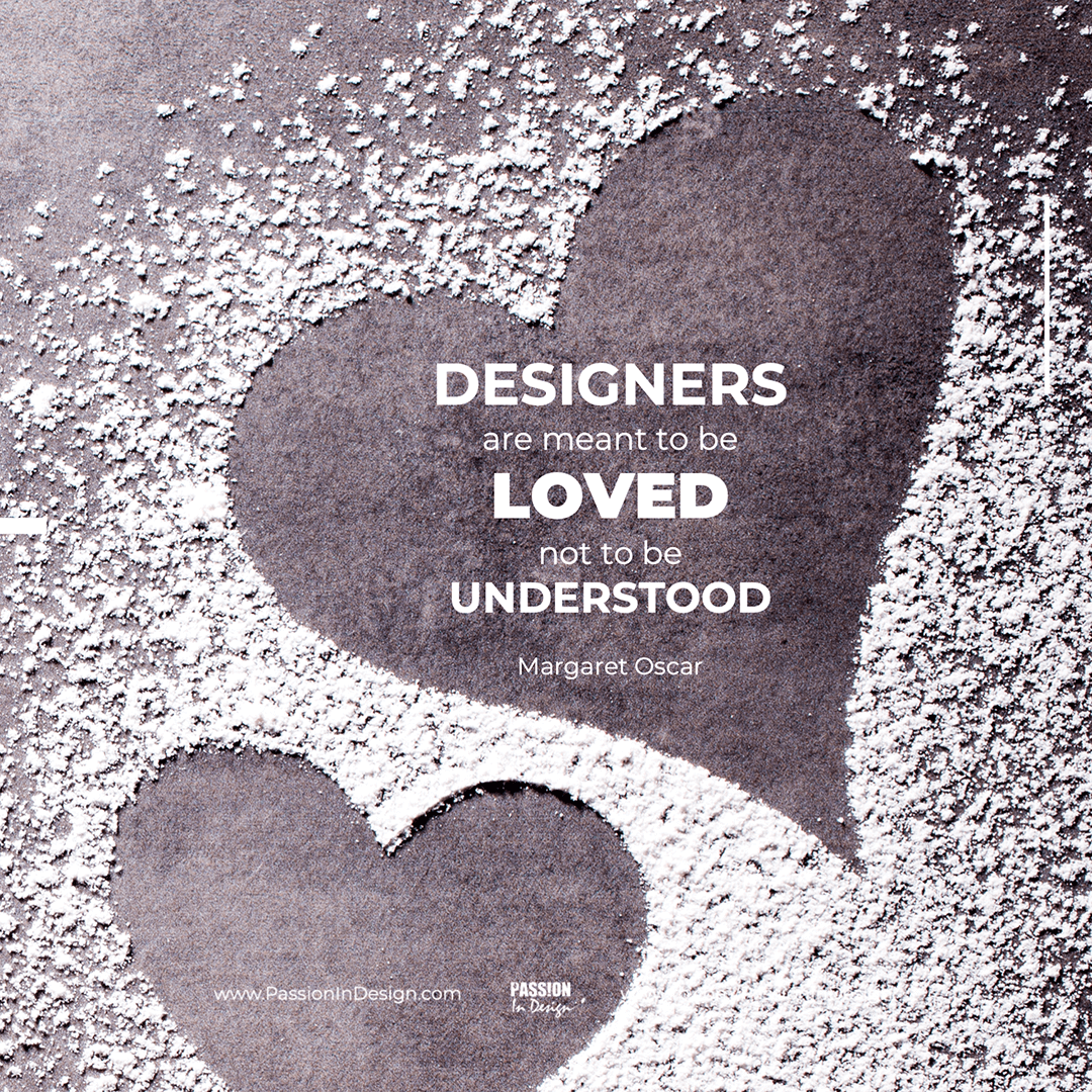 Designers are meant to be loved, not to be understood. - Margaret Oscar