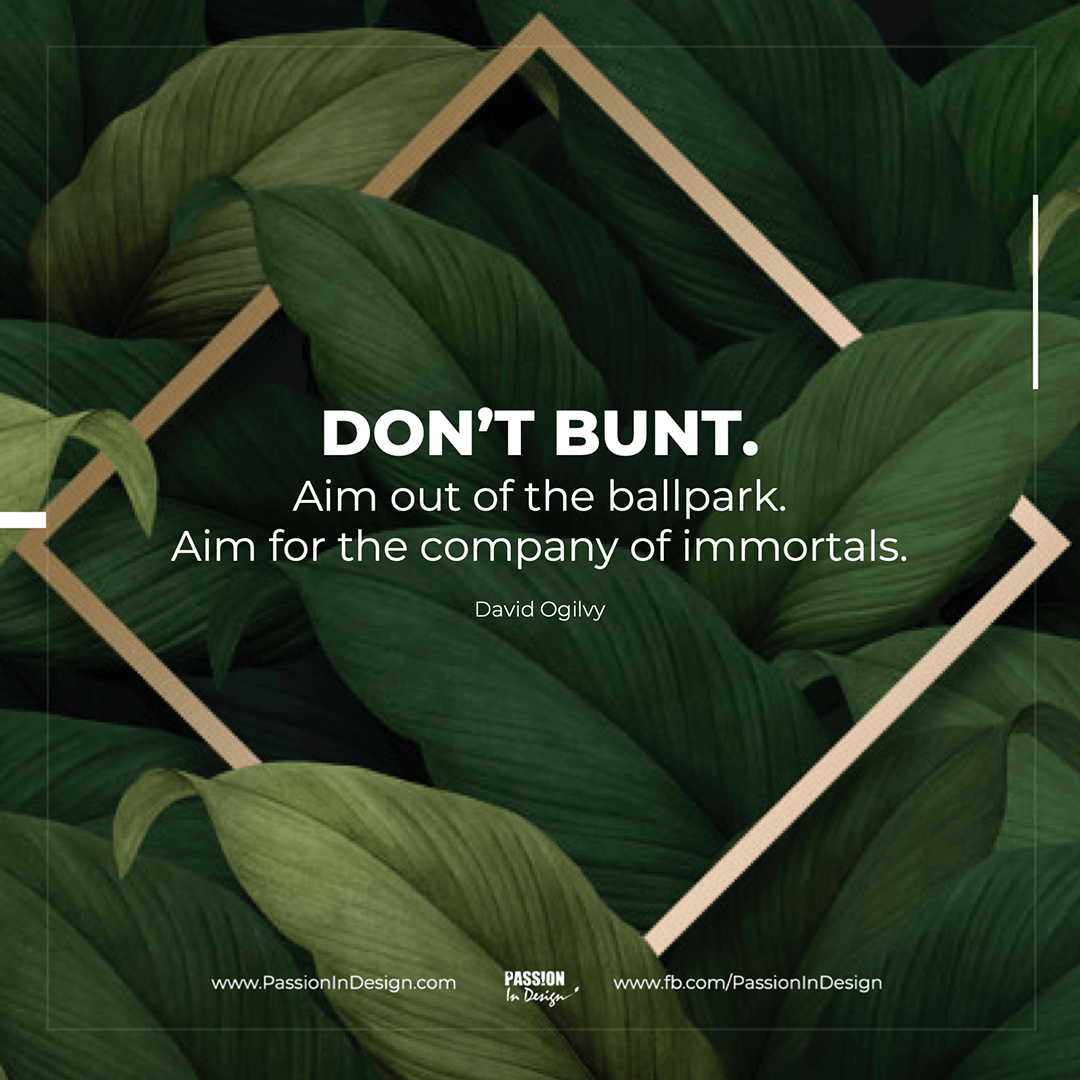 Don't bunt. Aim out of the ballpark. Aim for the company of immortals. - David Ogilvy
