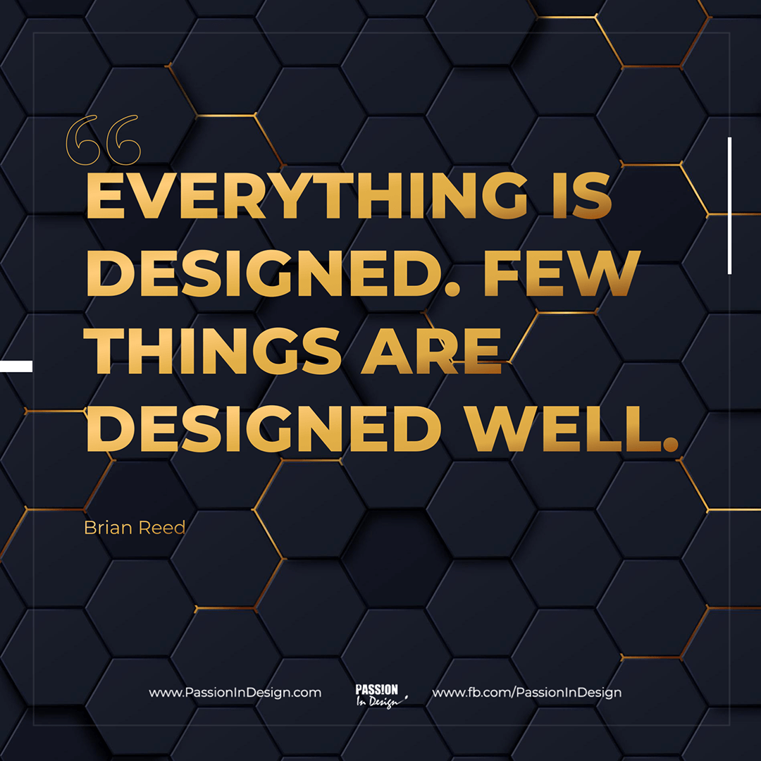 Everything is designed. Few things are designed well. - Brian Reed