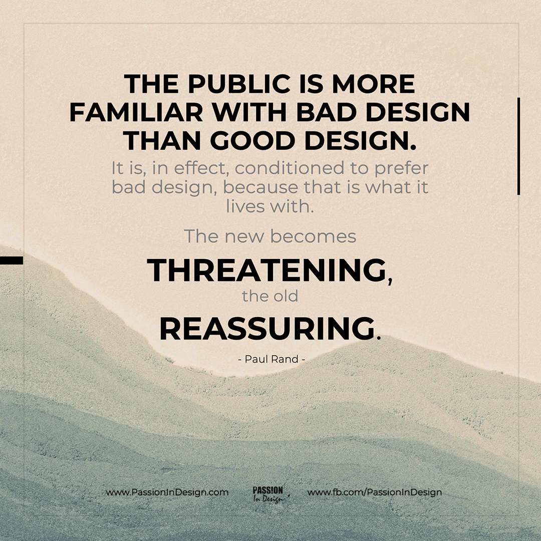 The public is more familiar with bad design than good design. It is, in effect, conditioned to prefer bad design, because that is what it lives with. The new becomes threatening, the old reassuring. - Paul Rand